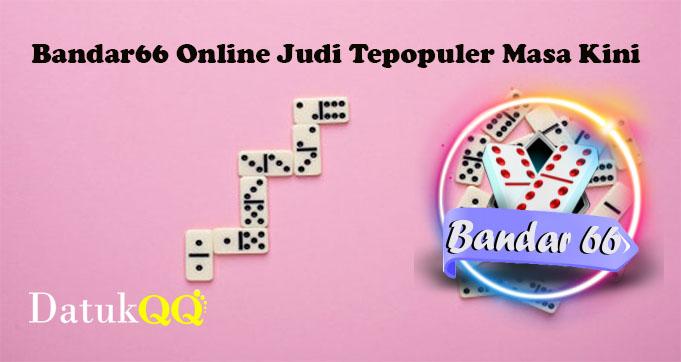 Bandar66 Online Judi Tepopuler Masa Kini